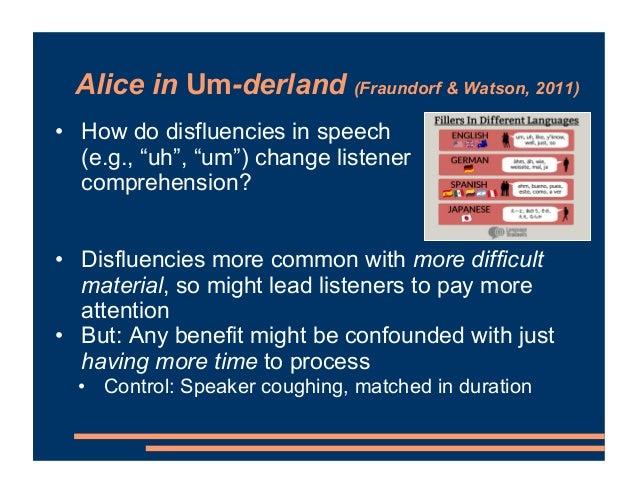 """Alice in Um-derland (Fraundorf & Watson, 2011) • How do disfluencies in speech (e.g., """"uh"""", """"um"""") change listener comprehe..."""