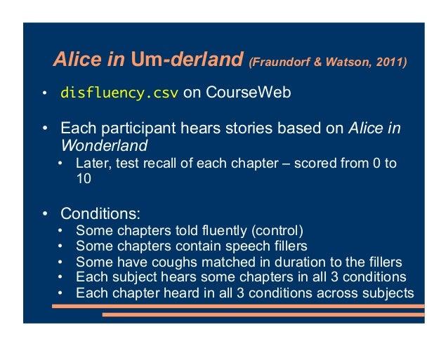 Alice in Um-derland (Fraundorf & Watson, 2011) • disfluency.csv on CourseWeb • Each participant hears stories based on Ali...