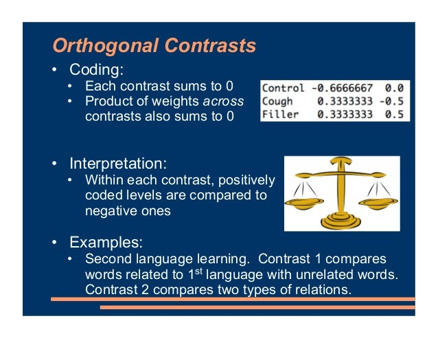 Helmert Contrasts • Coding: • A subtype of orthogonal contrast • contr.helmert() in R • Interpretation: • Each level is co...