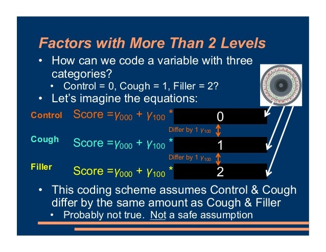 Factors with More Than 2 Levels • How can we code a variable with three categories? • Control = 0, Cough = 1, Filler = 2? ...