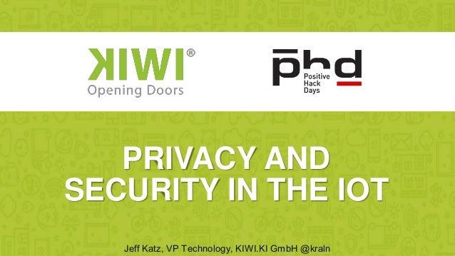 Jeff Katz, VP Technology, KIWI.KI GmbH @kraln PRIVACY AND SECURITY IN THE IOT