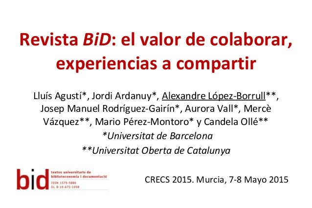 Revista BiD: el valor de colaborar, experiencias a compartir Lluís Agustí*, Jordi Ardanuy*, Alexandre López-Borrull**, Jos...