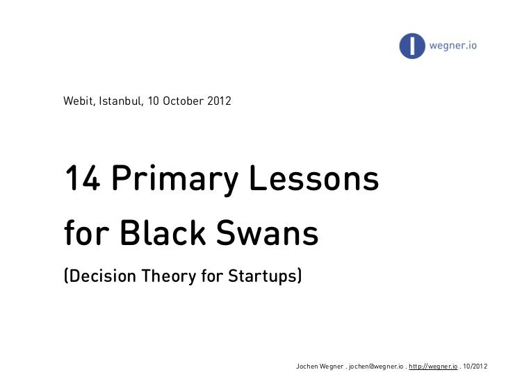 Webit, Istanbul, 10 October 201214 Primary Lessonsfor Black Swans(Decision Theory for Startups)                           ...