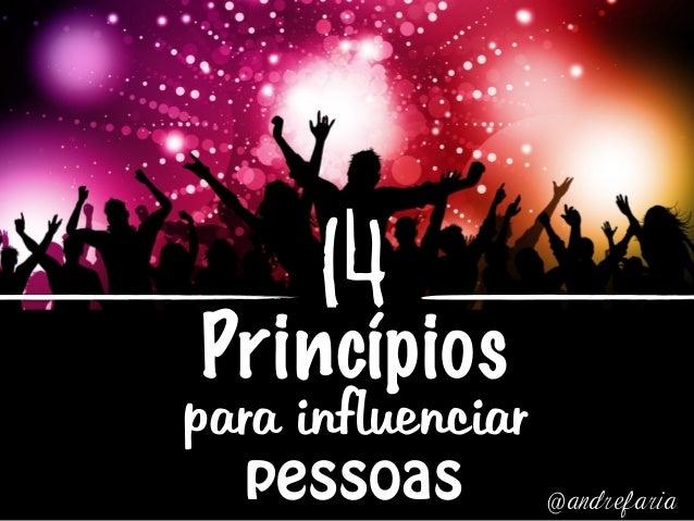 14 Princípios para influenciar pessoas @andrefaria