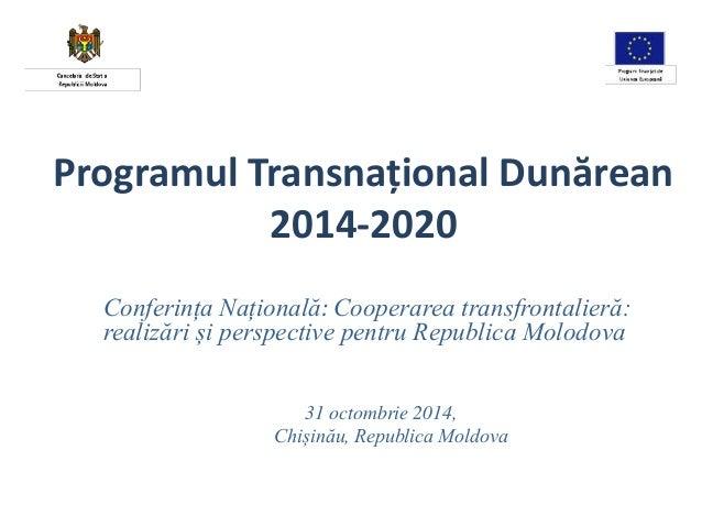 Programul Transnațional Dunărean  2014-2020  Conferința Națională: Cooperarea transfrontalieră:  realizări și perspective ...