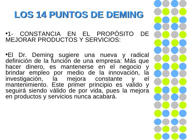 LOS 14 PUNTOS DE DEMING <ul><li>1- CONSTANCIA EN EL PROPÓSITO DE MEJORAR PRODUCTOS Y SERVICIOS:  </li></ul><ul><li>El Dr. ...