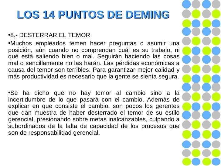 LOS 14 PUNTOS DE DEMING <ul><li>8.- DESTERRAR EL TEMOR: </li></ul><ul><li>Muchos empleados temen hacer preguntas o asumir ...