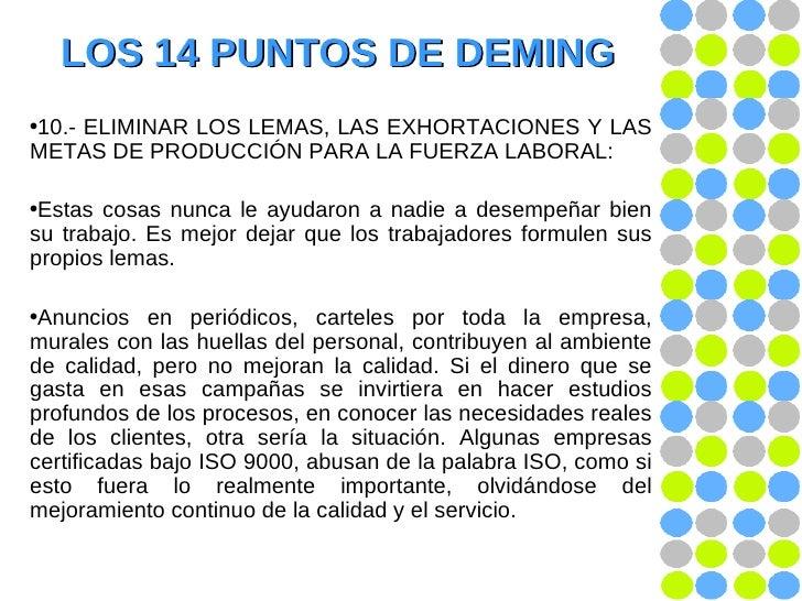 LOS 14 PUNTOS DE DEMING <ul><li>10.-   ELIMINAR LOS LEMAS, LAS EXHORTACIONES Y LAS METAS DE PRODUCCIÓN PARA LA FUERZA LABO...