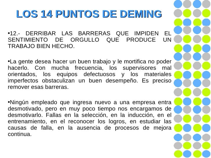 LOS 14 PUNTOS DE DEMING <ul><li>12.- DERRIBAR LAS BARRERAS QUE IMPIDEN EL SENTIMIENTO DE ORGULLO QUE PRODUCE UN TRABAJO BI...
