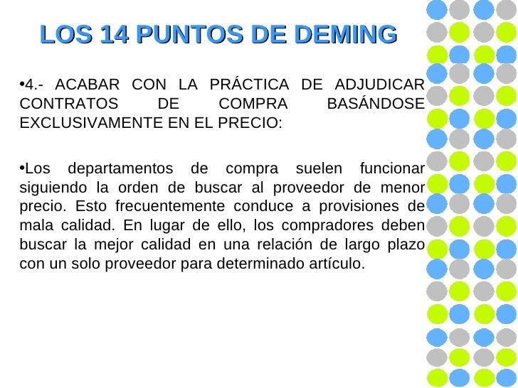 LOS 14 PUNTOS DE DEMING <ul><li>4.- ACABAR CON LA PRÁCTICA DE ADJUDICAR CONTRATOS DE COMPRA BASÁNDOSE EXCLUSIVAMENTE EN EL...