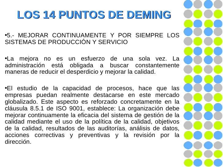 LOS 14 PUNTOS DE DEMING <ul><li>5.- MEJORAR CONTINUAMENTE Y POR SIEMPRE LOS SISTEMAS DE PRODUCCIÓN Y SERVICIO </li></ul><u...