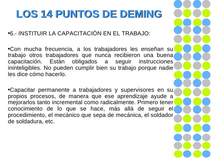LOS 14 PUNTOS DE DEMING <ul><li>6.- INSTITUIR LA CAPACITACIÓN EN EL TRABAJO: </li></ul><ul><li>Con mucha frecuencia, a los...