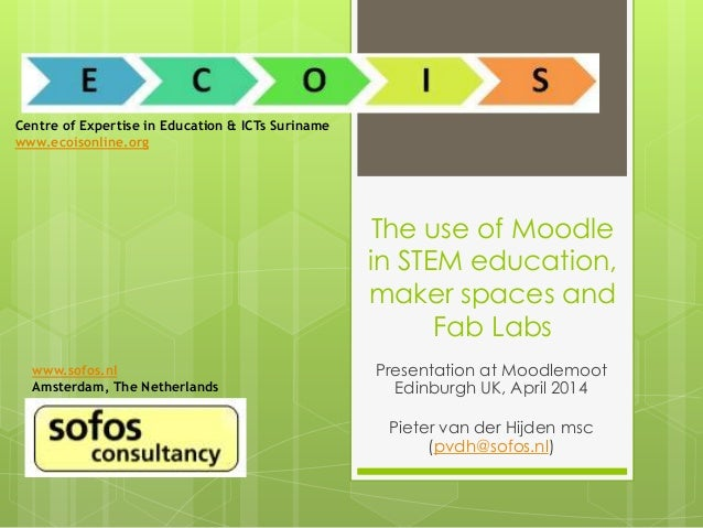 The use of Moodle in STEM education, maker spaces and Fab Labs Presentation at Moodlemoot Edinburgh UK, April 2014 Pieter ...