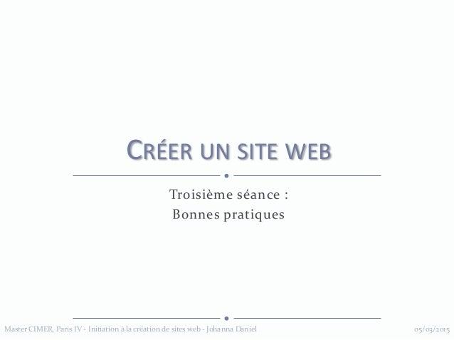 Troisième séance : Bonnes pratiques CRÉER UN SITE WEB 05/03/2015Master CIMER, Paris IV - Initiation à la création de sites...