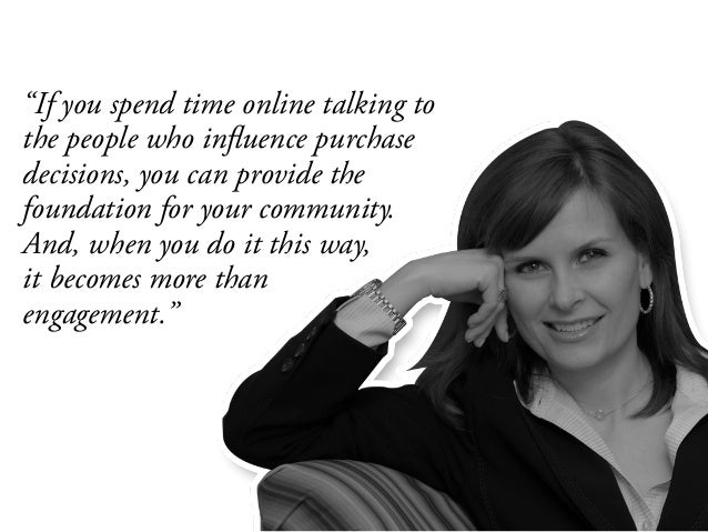 """If you spend time online talking to the people who influence purchase decisions, you can provide the foundation for your ..."