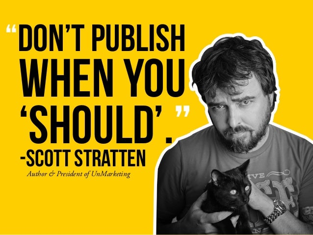 """""""DON'T PUBLISH -SCOTT STRATTEN WHEN YOU 'SHOULD'."""" Author & President of UnMarketing"""