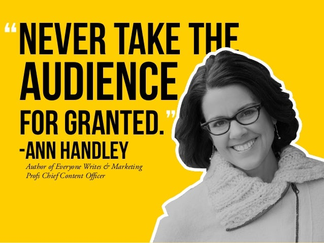 """NEVER TAKE THE AUDIENCE -ANN HANDLEY FOR GRANTED."" Author of Everyone Writes & Marketing Profs Chief Content Officer"