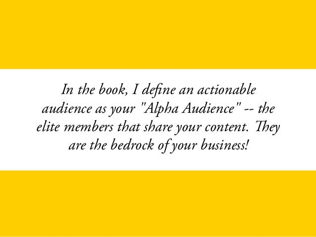 """In the book, I define an actionable audience as your """"Alpha Audience"""" -- the elite members that share your content. They a..."""