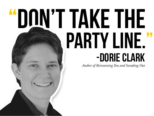 """""""Don't take the Author of Reinventing You and Standing Out party line."""" -Dorie Clark"""