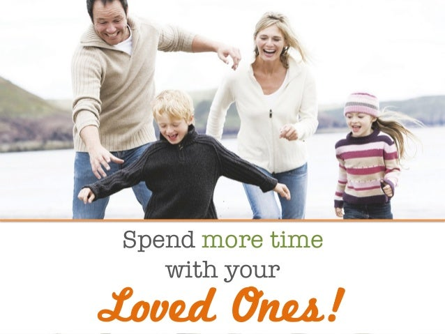 Spend more time  with your  Loved Ones!