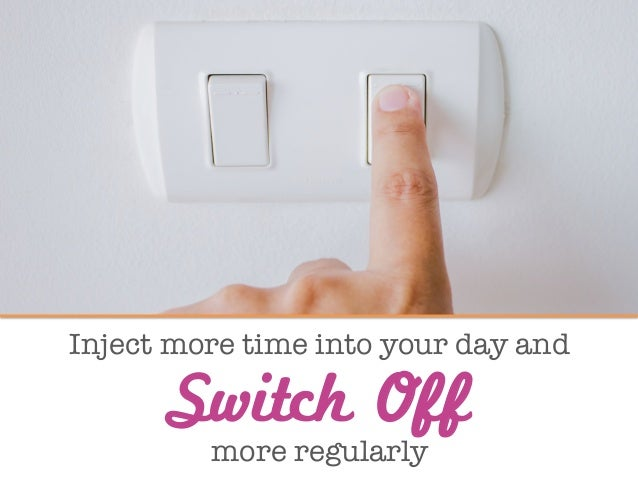 """Inject more time into your day and""""  """" more regularly  Switch Off"""
