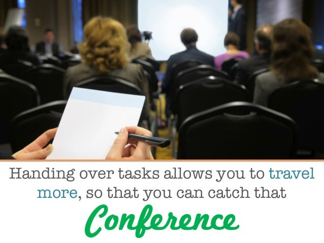 Handing over tasks allows you to travel more, so that you can catch that  Conference