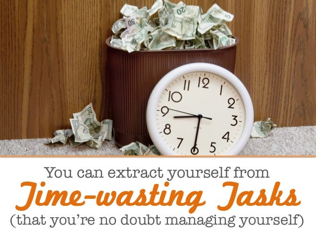 You can extract yourself from  (that you're no doubt managing yourself) Time-wasting Tasks
