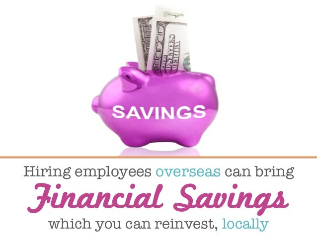 Hiring employees overseas can bring  Financial Savings which you can reinvest, locally