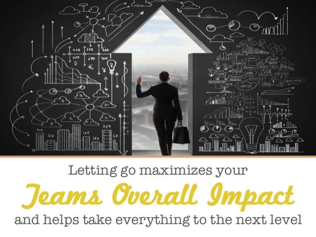 Letting go maximizes your Teams Overall Impact and helps take everything to the next level