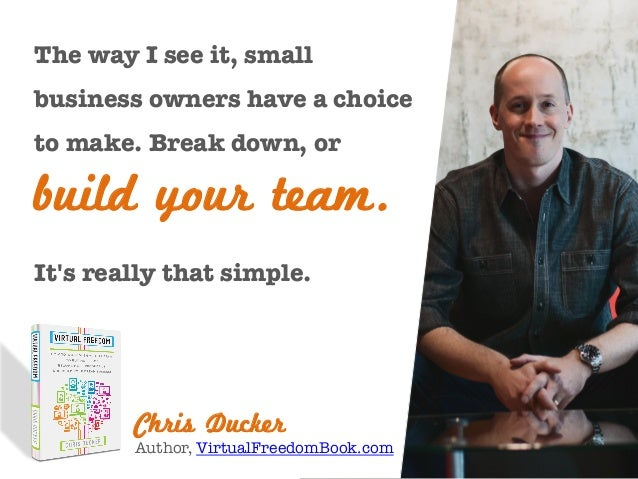 The way I see it, small business owners have a choice to make. Break down, or  build your team. It's really that simple.  ...