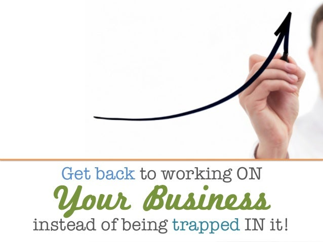 Get back to working ON  instead of being trapped IN it! Your Business