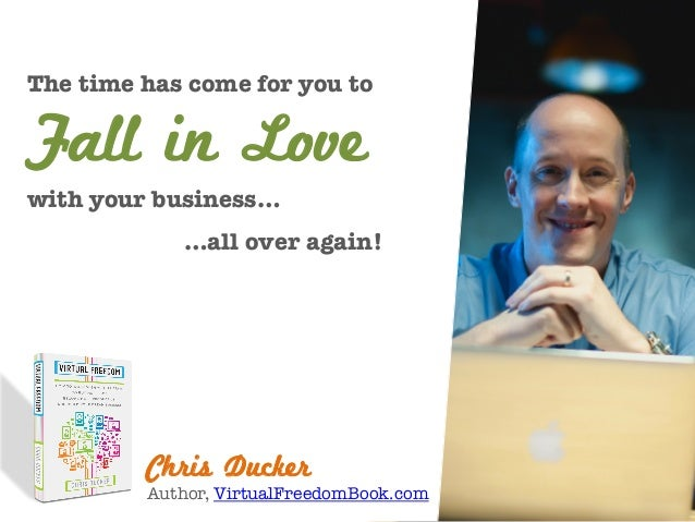 Chris Ducker Author, VirtualFreedomBook.com The time has come for you to    with your business…  …all over again! Fall in ...