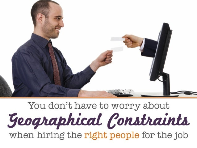 You don't have to worry about  when hiring the right people for the job Geographical Constraints