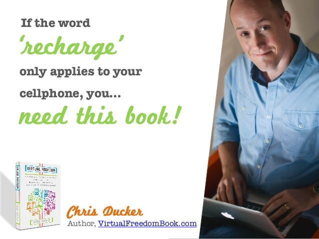 If the word  Chris Ducker Author, VirtualFreedomBook.com need this book! 'recharge' only applies to your cellphone, you…