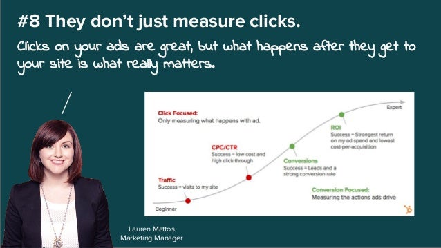 Lauren Mattos Marketing Manager #8 They don't just measure clicks. Clicks on your ads are great, but what happens after th...