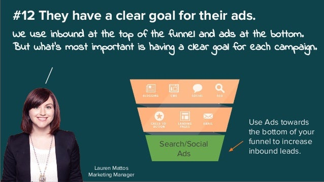 Lauren Mattos Marketing Manager #12 They have a clear goal for their ads. We use inbound at the top of the funnel and ads ...