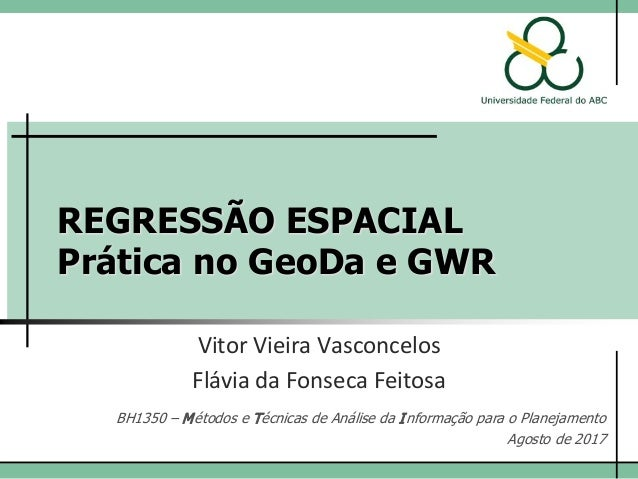 REGRESSÃO ESPACIAL Prática no GeoDa e GWR Vitor Vieira Vasconcelos Flávia da Fonseca Feitosa BH1350 – Métodos e Técnicas d...