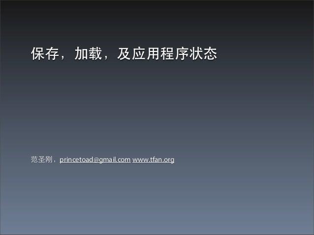 保存,加载,及应⽤用程序状态范圣刚,princetoad@gmail.com www.tfan.org