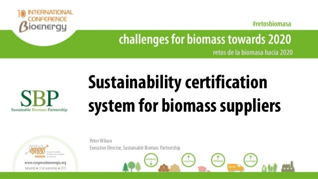 Sustainability certification system for biomass suppliers Peter Wilson Executive Director, Sustainable Biomass Partnership