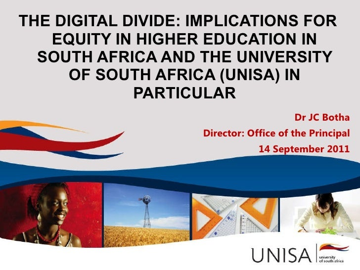 THE DIGITAL DIVIDE: IMPLICATIONS FOR EQUITY IN HIGHER EDUCATION IN SOUTH AFRICA AND THE UNIVERSITY OF SOUTH AFRICA (UNISA)...