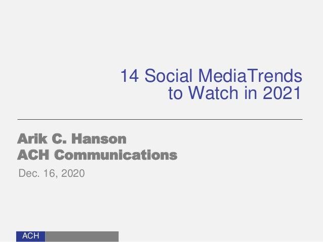 ACH 14 Social MediaTrends to Watch in 2021 Arik C. Hanson ACH Communications Dec. 16, 2020