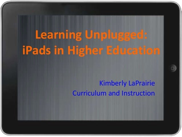 Learning Unplugged: iPads in Higher Education Kimberly LaPrairie Curriculum and Instruction