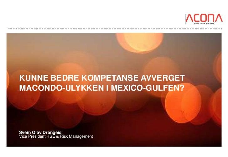 KUNNE BEDRE KOMPETANSE AVVERGETMACONDO-ULYKKEN I MEXICO-GULFEN?Svein Olav DrangeidVice President HSE & Risk Management