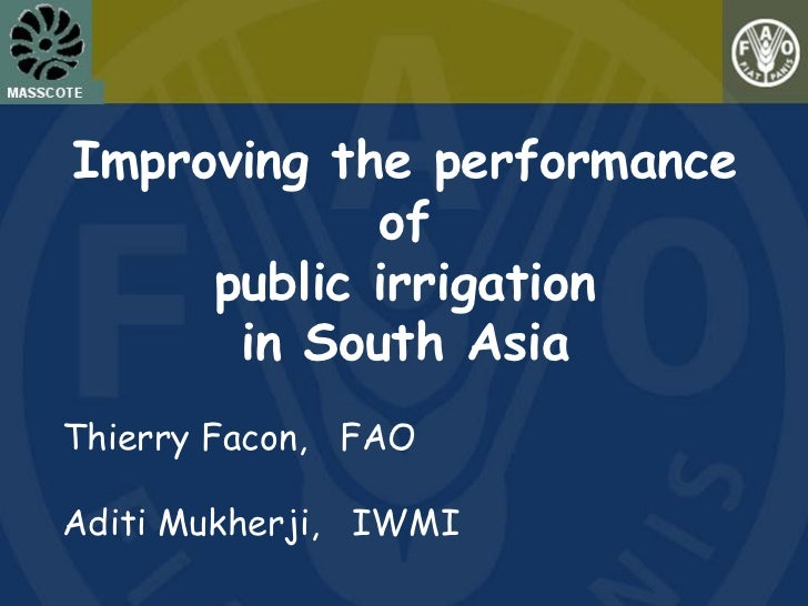 Improving the performance            of     public irrigation      in South AsiaThierry Facon, FAOAditi Mukherji, IWMI