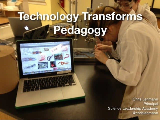 Technology Transforms Pedagogy Chris Lehmann  Principal  Science Leadership Academy  @chrislehmann