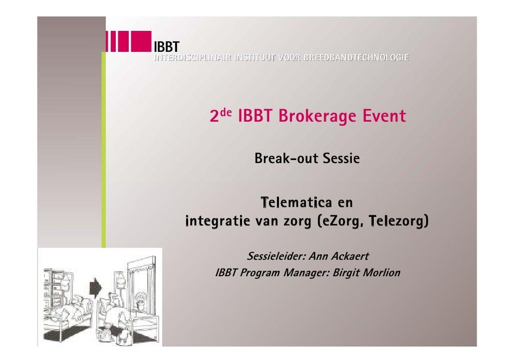 2de IBBT Brokerage Event             Break-out Sessie              Telematica en integratie van zorg (eZorg, Telezorg)    ...