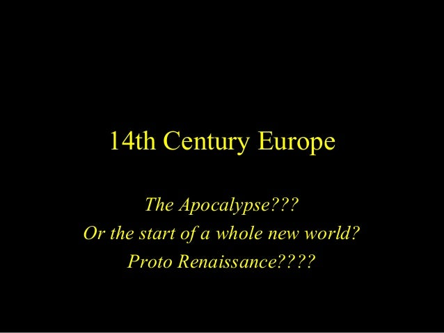 14th Century Europe The Apocalypse??? Or the start of a whole new world? Proto Renaissance????