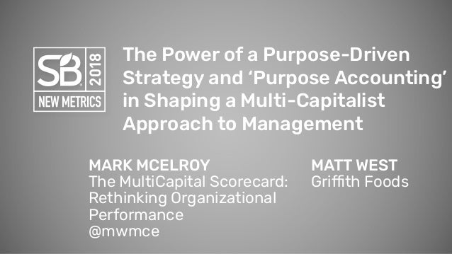 The Power of a Purpose-Driven Strategy and 'Purpose Accounting' in Shaping a Multi-Capitalist Approach to Management MATT ...