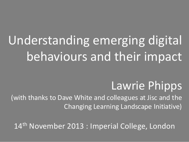 Understanding emerging digital behaviours and their impact Lawrie Phipps (with thanks to Dave White and colleagues at Jisc...