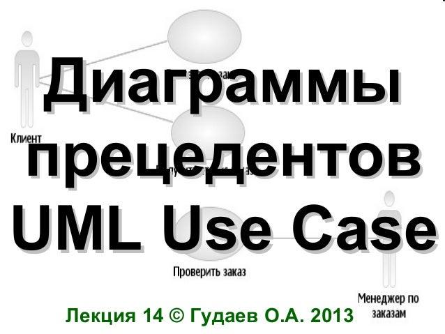 Диаграммы прецедентов UML Use Case Лекция 14 © Гудаев О.А. 2013